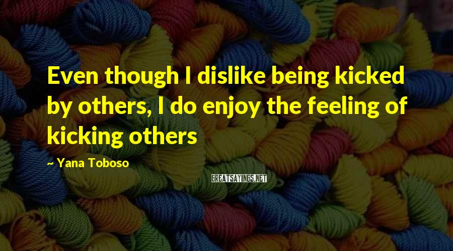 Yana Toboso Sayings: Even though I dislike being kicked by others, I do enjoy the feeling of kicking