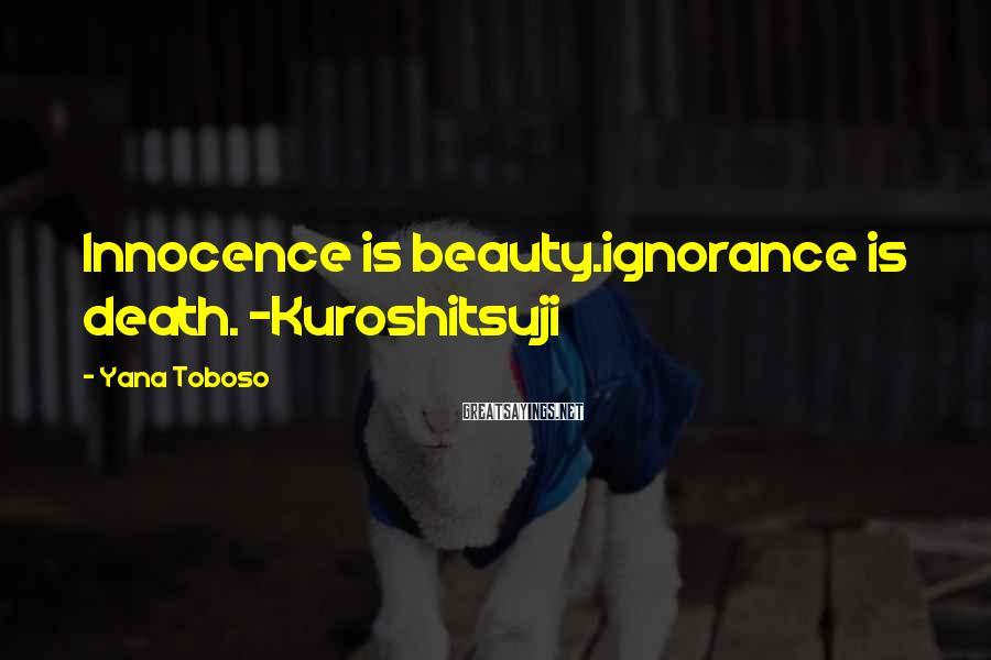 Yana Toboso Sayings: Innocence is beauty.ignorance is death. -Kuroshitsuji