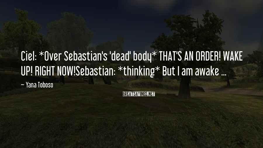 Yana Toboso Sayings: Ciel: *Over Sebastian's 'dead' body* THAT'S AN ORDER! WAKE UP! RIGHT NOW!Sebastian: *thinking* But I