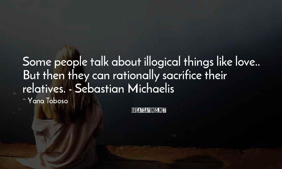 Yana Toboso Sayings: Some people talk about illogical things like love.. But then they can rationally sacrifice their