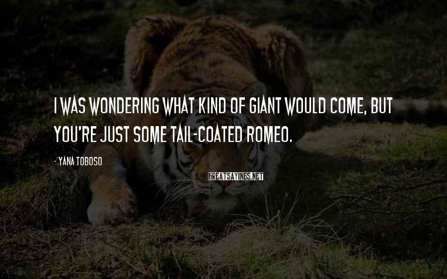 Yana Toboso Sayings: I was wondering what kind of giant would come, but you're just some tail-coated Romeo.