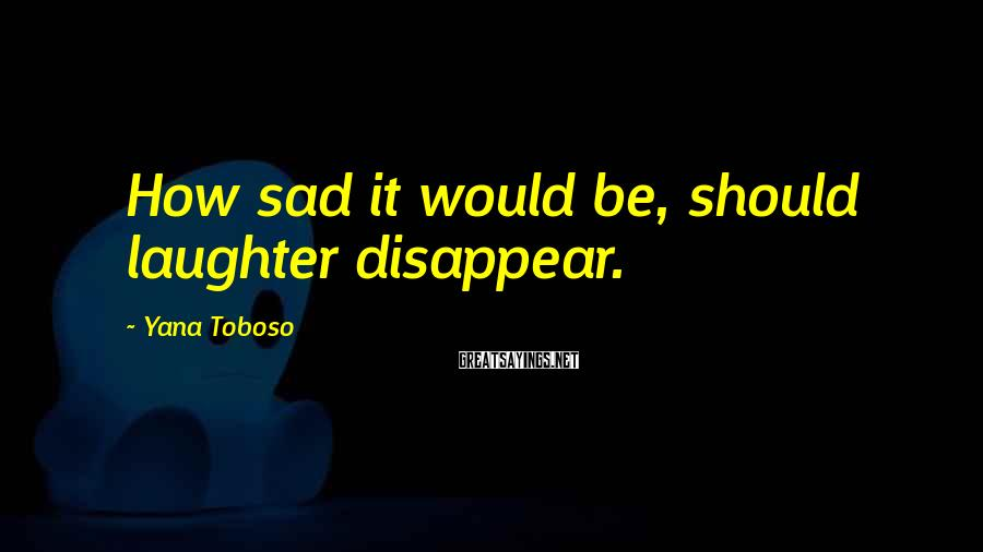 Yana Toboso Sayings: How sad it would be, should laughter disappear.