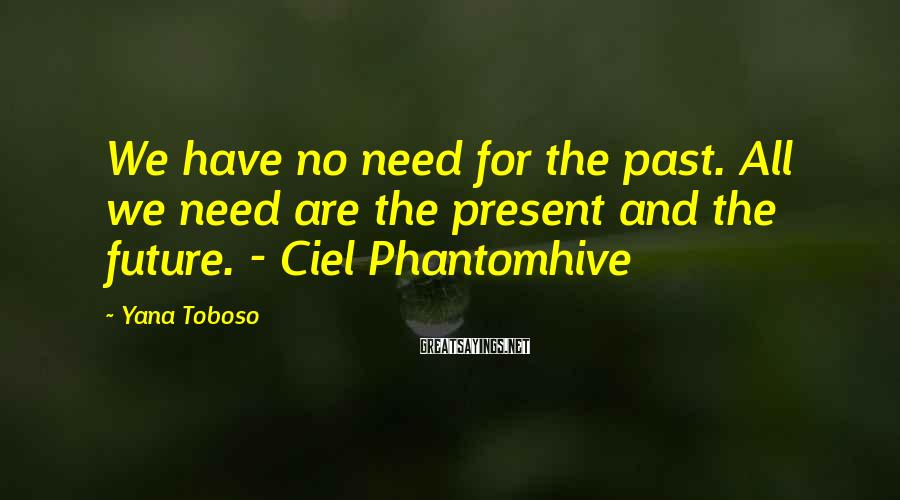 Yana Toboso Sayings: We have no need for the past. All we need are the present and the