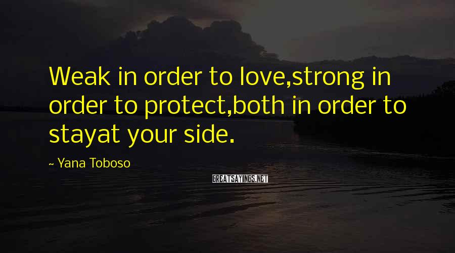 Yana Toboso Sayings: Weak in order to love,strong in order to protect,both in order to stayat your side.