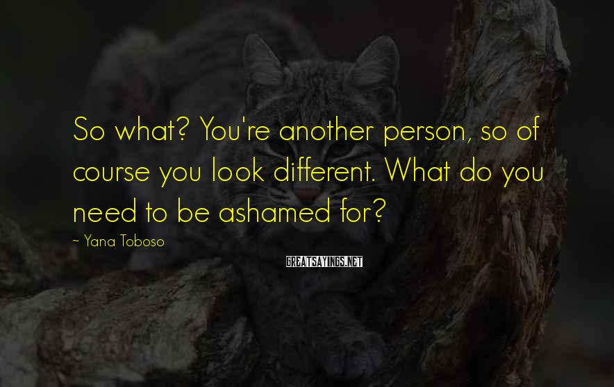 Yana Toboso Sayings: So what? You're another person, so of course you look different. What do you need