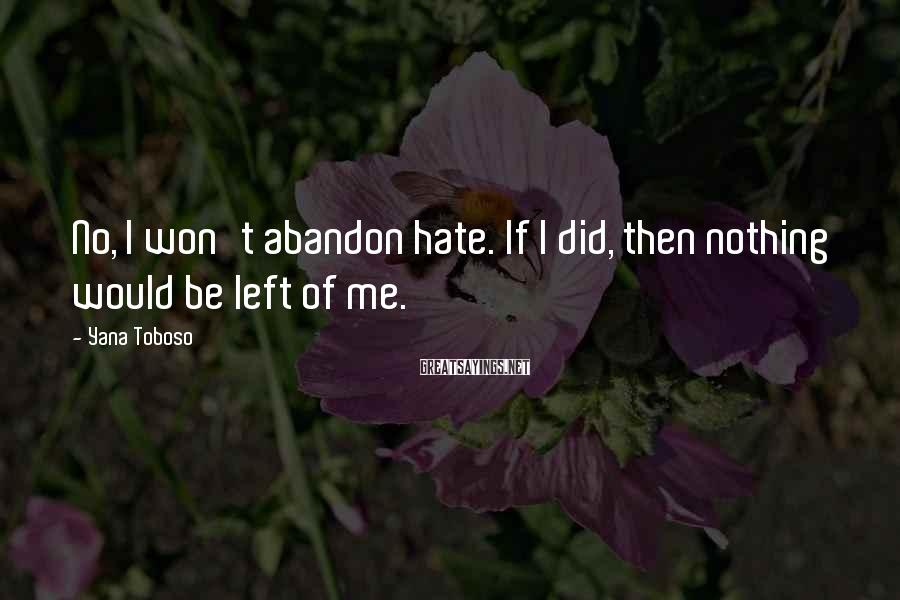 Yana Toboso Sayings: No, I won't abandon hate. If I did, then nothing would be left of me.