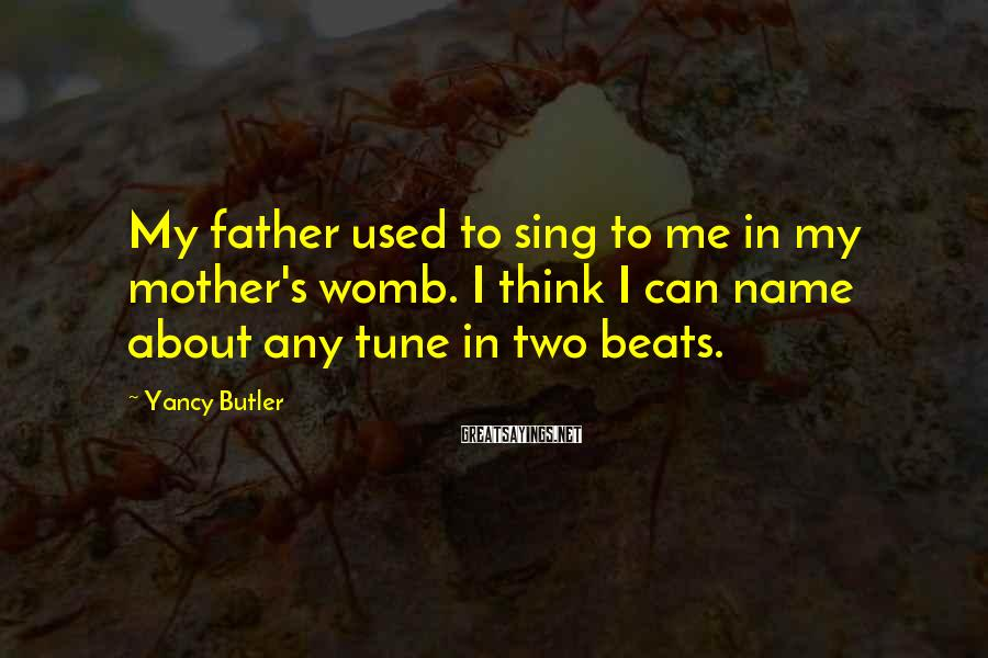 Yancy Butler Sayings: My father used to sing to me in my mother's womb. I think I can