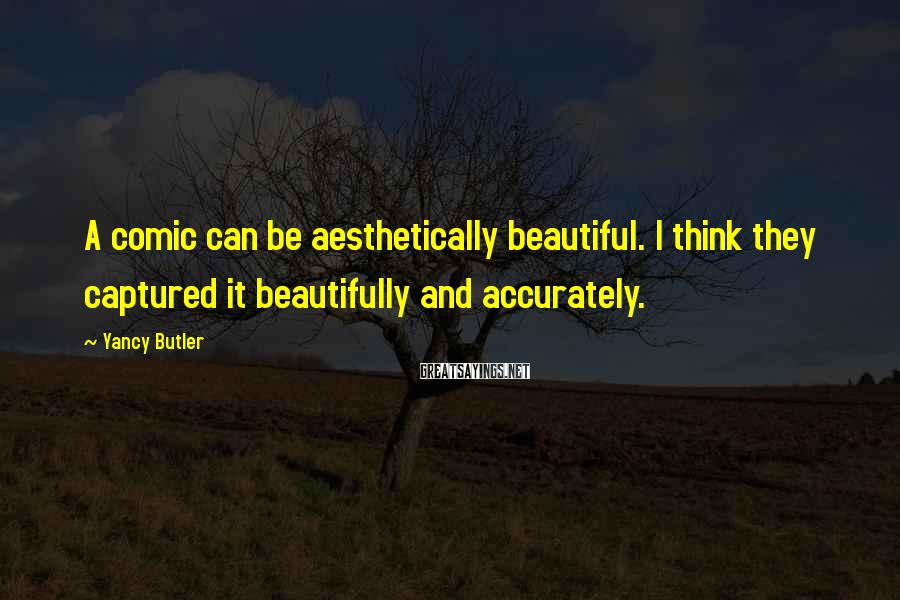Yancy Butler Sayings: A comic can be aesthetically beautiful. I think they captured it beautifully and accurately.