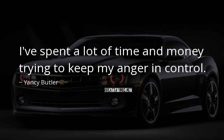 Yancy Butler Sayings: I've spent a lot of time and money trying to keep my anger in control.