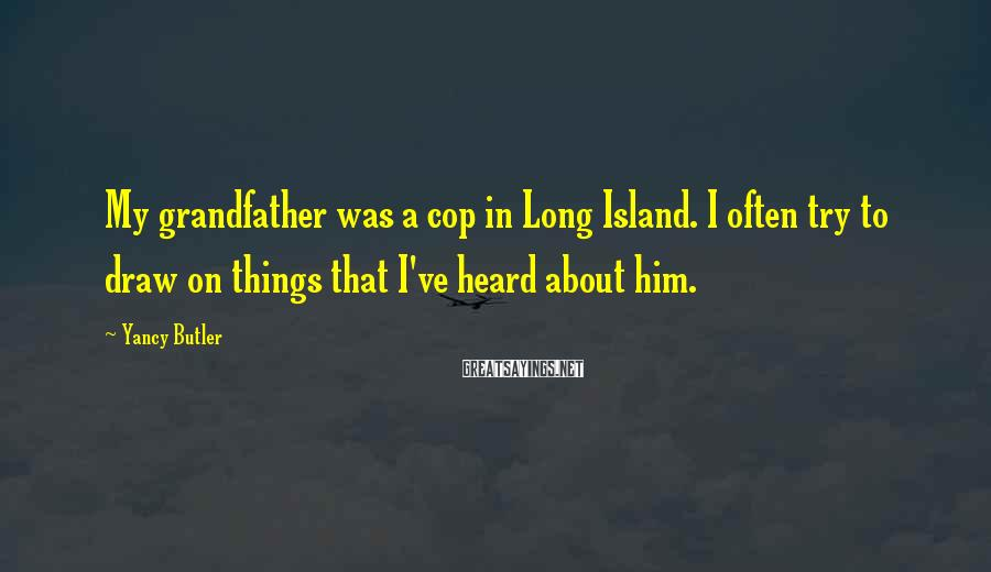 Yancy Butler Sayings: My grandfather was a cop in Long Island. I often try to draw on things