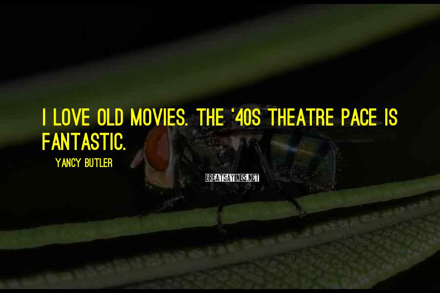 Yancy Butler Sayings: I love old movies. The '40s theatre pace is fantastic.