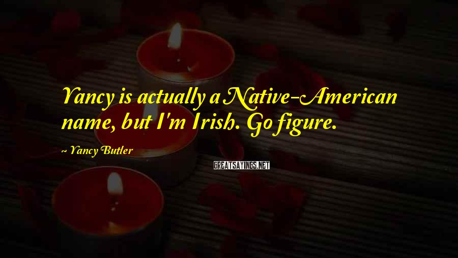 Yancy Butler Sayings: Yancy is actually a Native-American name, but I'm Irish. Go figure.