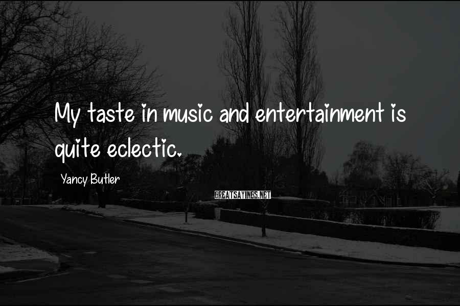 Yancy Butler Sayings: My taste in music and entertainment is quite eclectic.