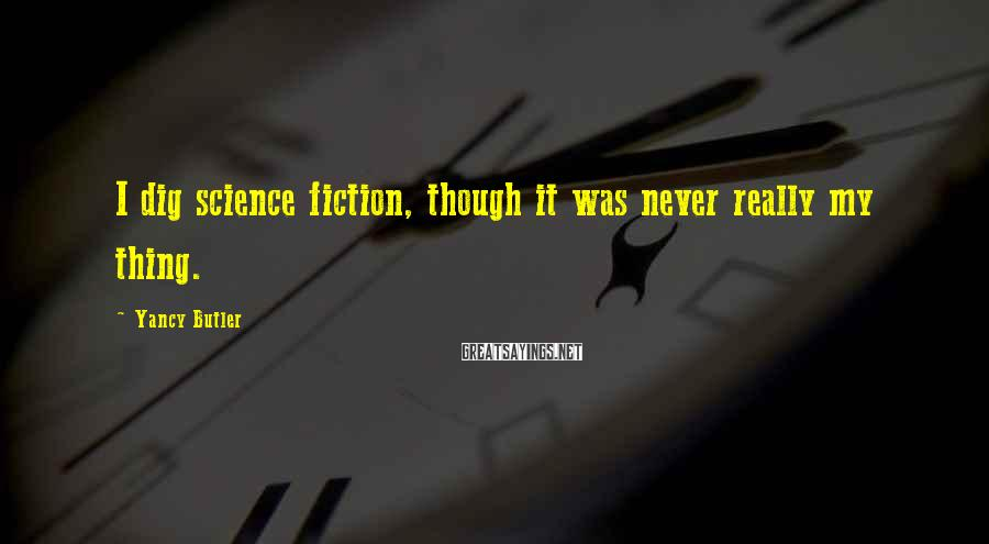 Yancy Butler Sayings: I dig science fiction, though it was never really my thing.