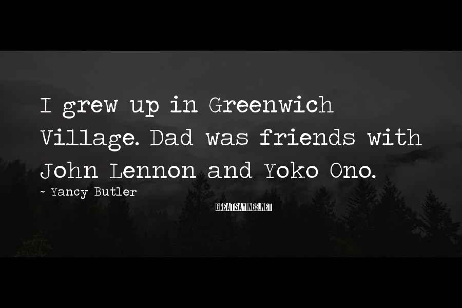 Yancy Butler Sayings: I grew up in Greenwich Village. Dad was friends with John Lennon and Yoko Ono.