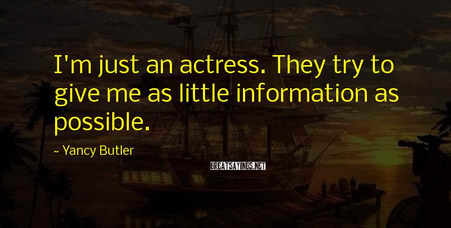 Yancy Butler Sayings: I'm just an actress. They try to give me as little information as possible.