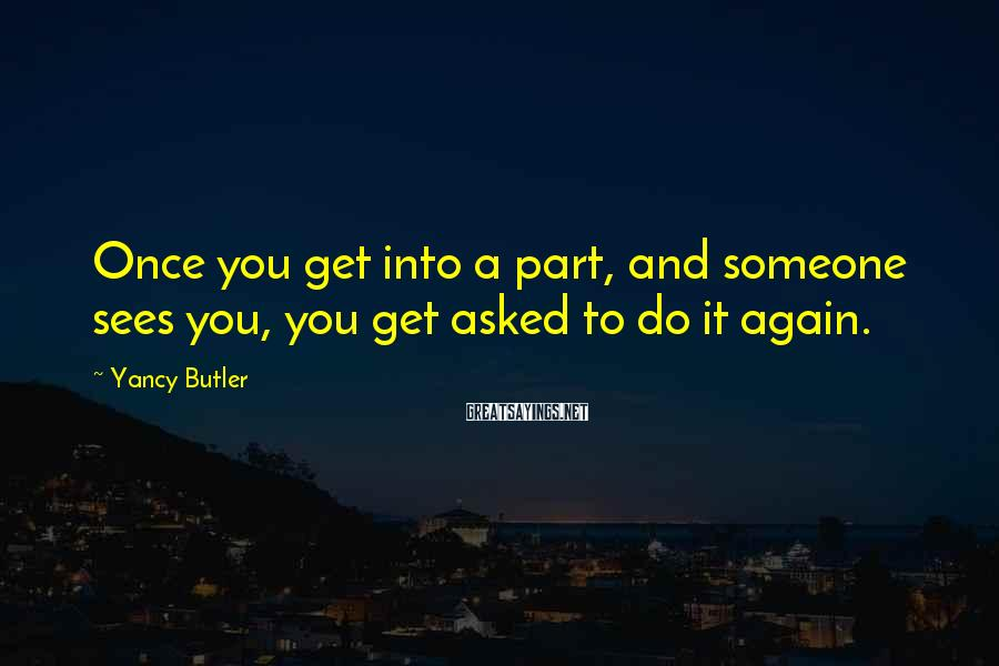 Yancy Butler Sayings: Once you get into a part, and someone sees you, you get asked to do