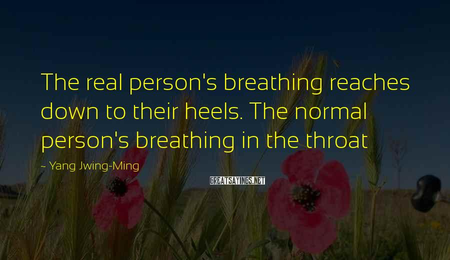 Yang Jwing-Ming Sayings: The real person's breathing reaches down to their heels. The normal person's breathing in the