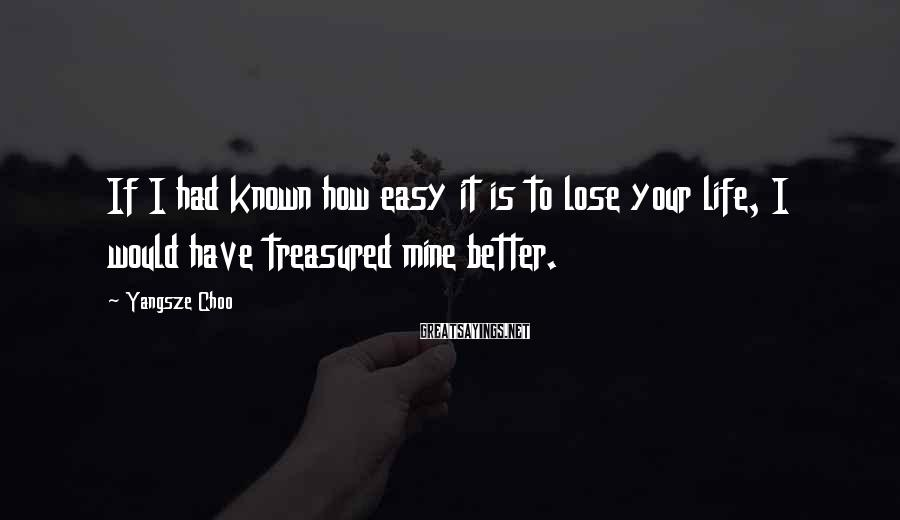 Yangsze Choo Sayings: If I had known how easy it is to lose your life, I would have