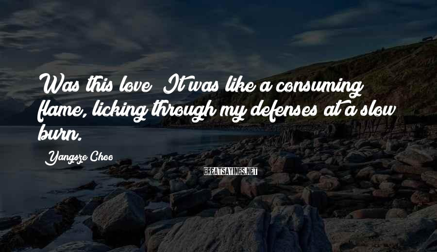 Yangsze Choo Sayings: Was this love? It was like a consuming flame, licking through my defenses at a