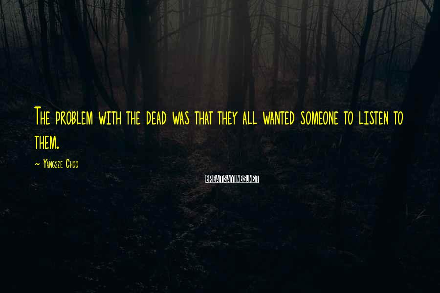 Yangsze Choo Sayings: The problem with the dead was that they all wanted someone to listen to them.