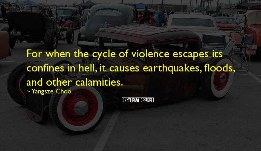 Yangsze Choo Sayings: For when the cycle of violence escapes its confines in hell, it causes earthquakes, floods,