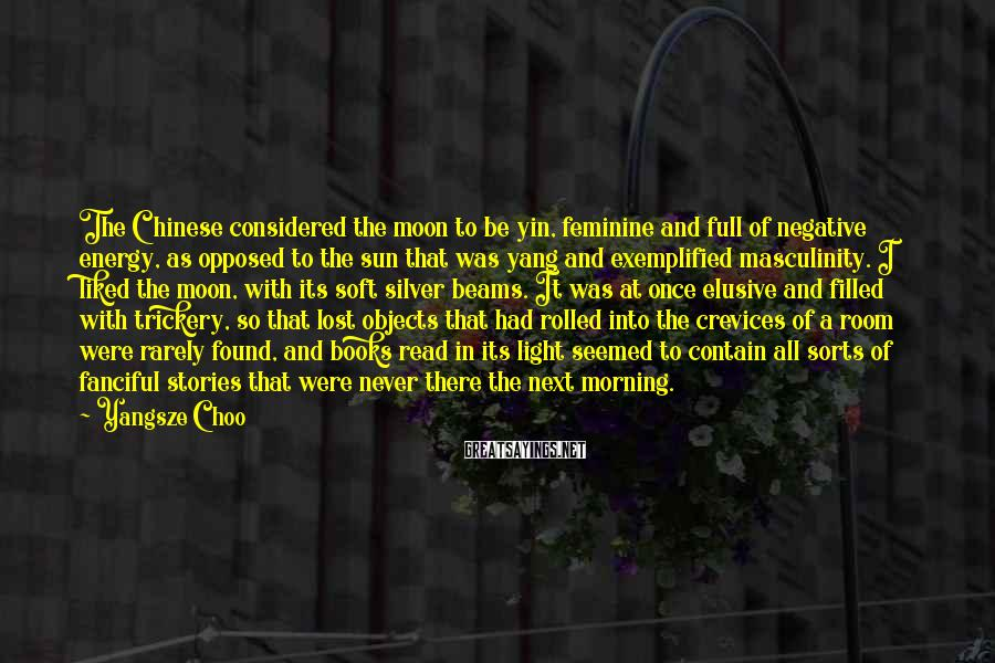 Yangsze Choo Sayings: The Chinese considered the moon to be yin, feminine and full of negative energy, as