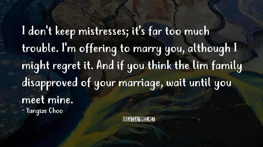 Yangsze Choo Sayings: I don't keep mistresses; it's far too much trouble. I'm offering to marry you, although