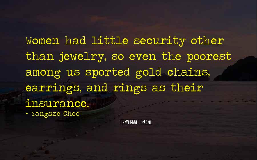 Yangsze Choo Sayings: Women had little security other than jewelry, so even the poorest among us sported gold