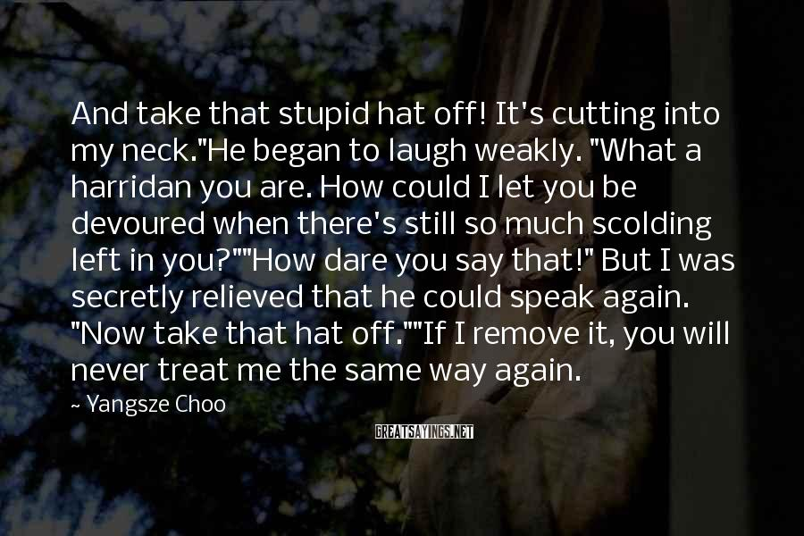 """Yangsze Choo Sayings: And take that stupid hat off! It's cutting into my neck.""""He began to laugh weakly."""