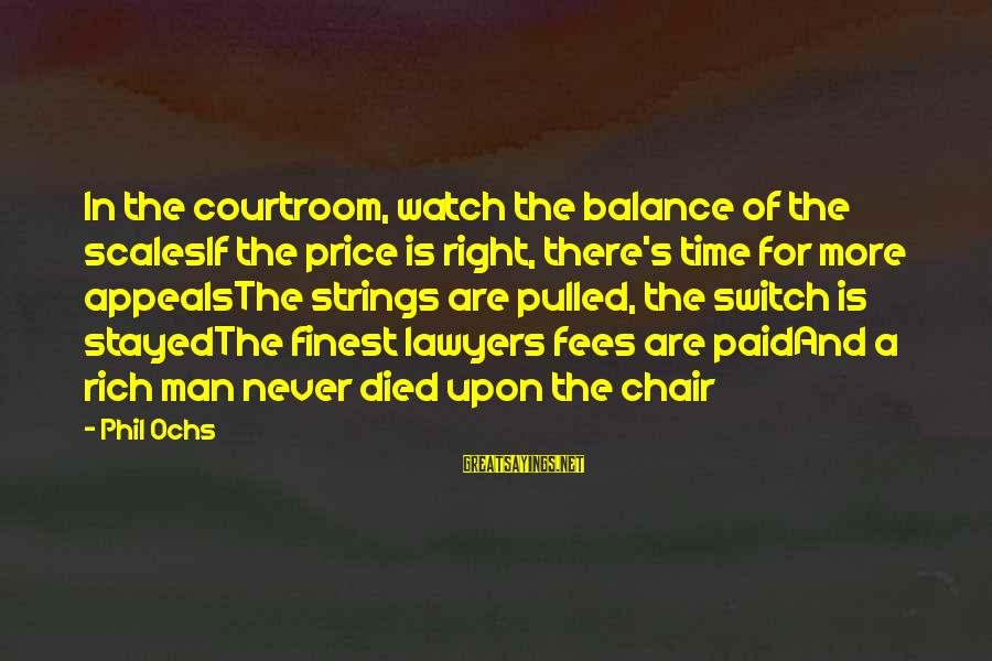 Yannick Bisson Sayings By Phil Ochs: In the courtroom, watch the balance of the scalesIf the price is right, there's time