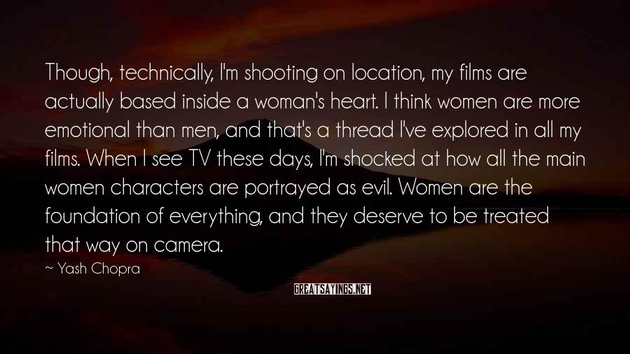 Yash Chopra Sayings: Though, technically, I'm shooting on location, my films are actually based inside a woman's heart.