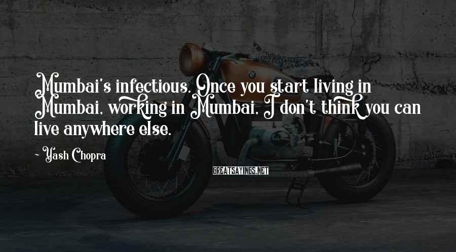 Yash Chopra Sayings: Mumbai's infectious. Once you start living in Mumbai, working in Mumbai, I don't think you