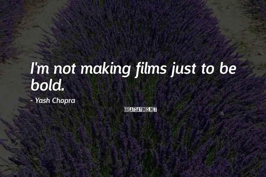 Yash Chopra Sayings: I'm not making films just to be bold.
