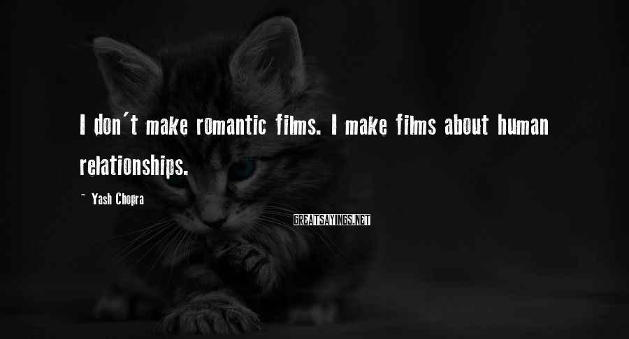 Yash Chopra Sayings: I don't make romantic films. I make films about human relationships.