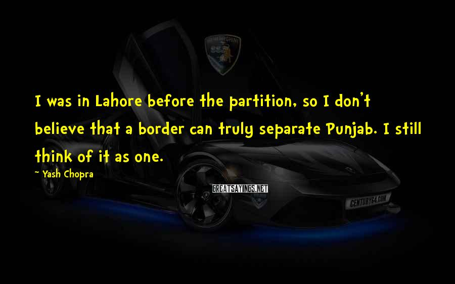 Yash Chopra Sayings: I was in Lahore before the partition, so I don't believe that a border can