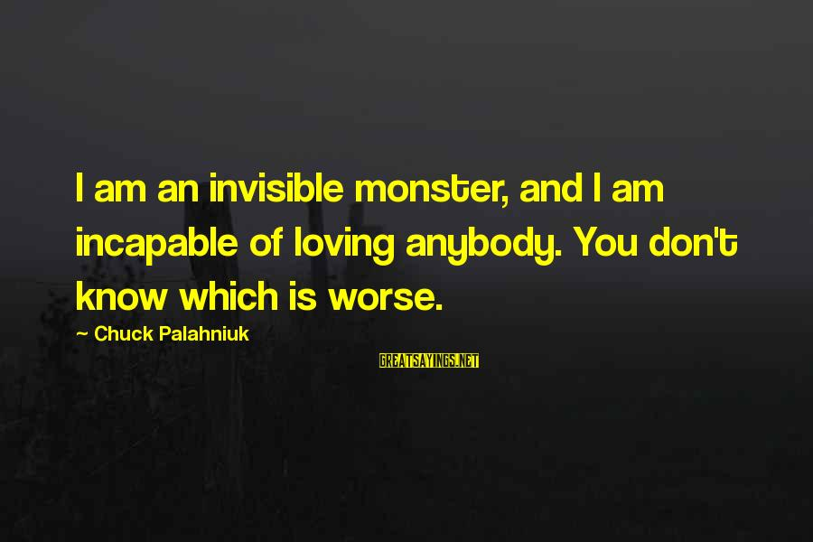 Yattering Sayings By Chuck Palahniuk: I am an invisible monster, and I am incapable of loving anybody. You don't know