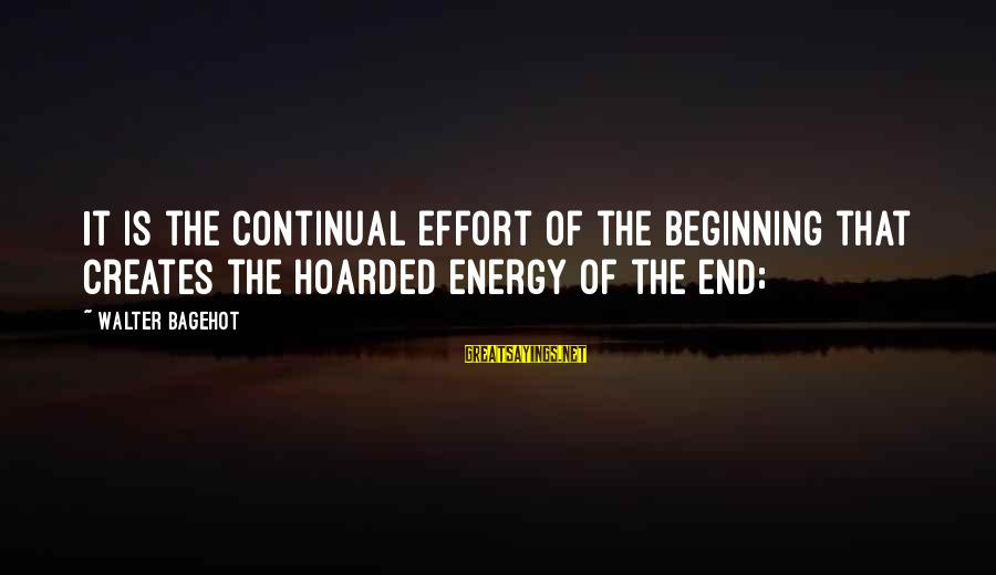 Yattering Sayings By Walter Bagehot: It is the continual effort of the beginning that creates the hoarded energy of the