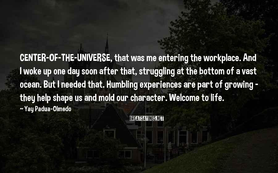 Yay Padua-Olmedo Sayings: CENTER-OF-THE-UNIVERSE, that was me entering the workplace. And I woke up one day soon after