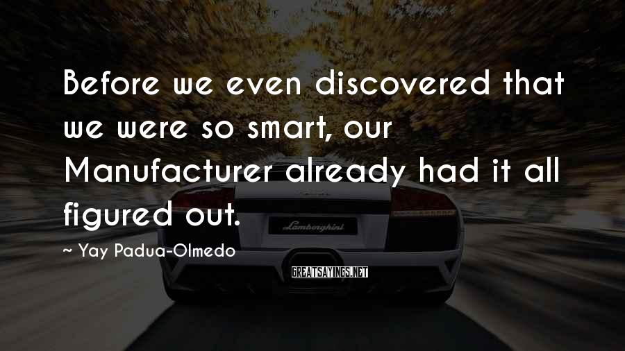 Yay Padua-Olmedo Sayings: Before we even discovered that we were so smart, our Manufacturer already had it all