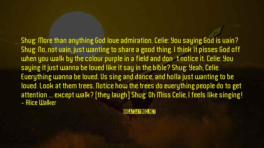 Yeah I Miss You But Sayings By Alice Walker: Shug: More than anything God love admiration. Celie: You saying God is vain? Shug: No,