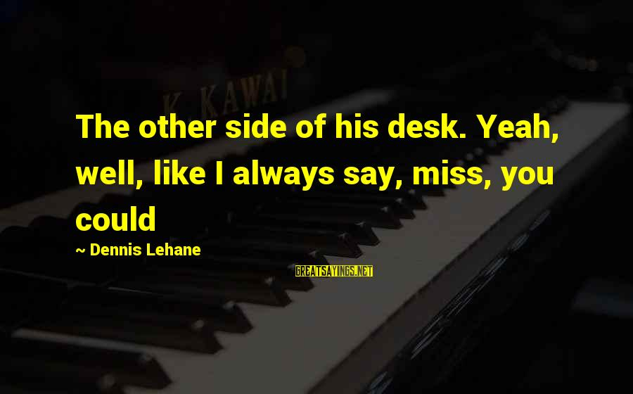 Yeah I Miss You But Sayings By Dennis Lehane: The other side of his desk. Yeah, well, like I always say, miss, you could