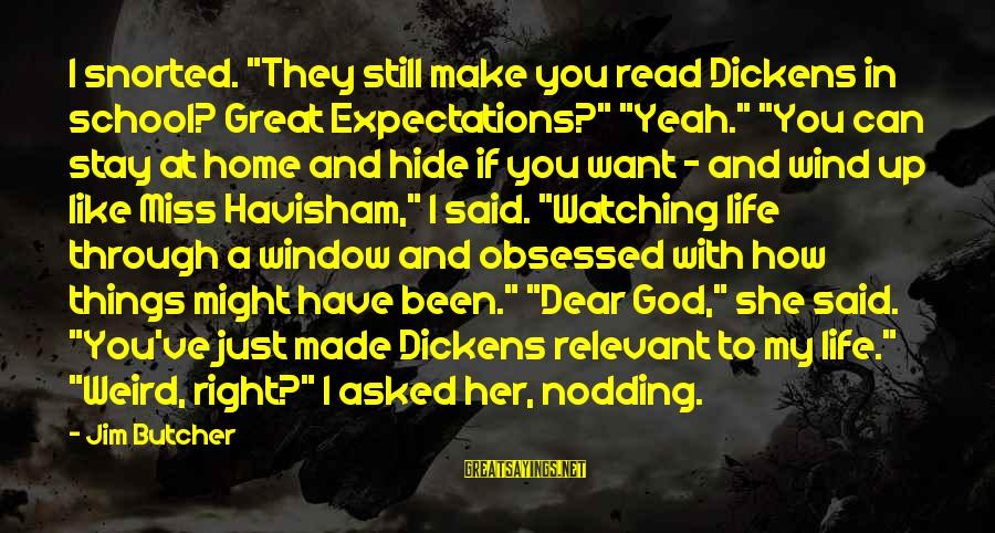 "Yeah I Miss You But Sayings By Jim Butcher: I snorted. ""They still make you read Dickens in school? Great Expectations?"" ""Yeah."" ""You can"