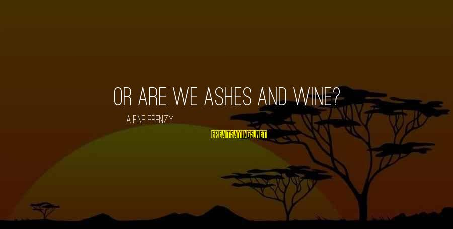 Yearking's Sayings By A Fine Frenzy: Or are we ashes and wine?