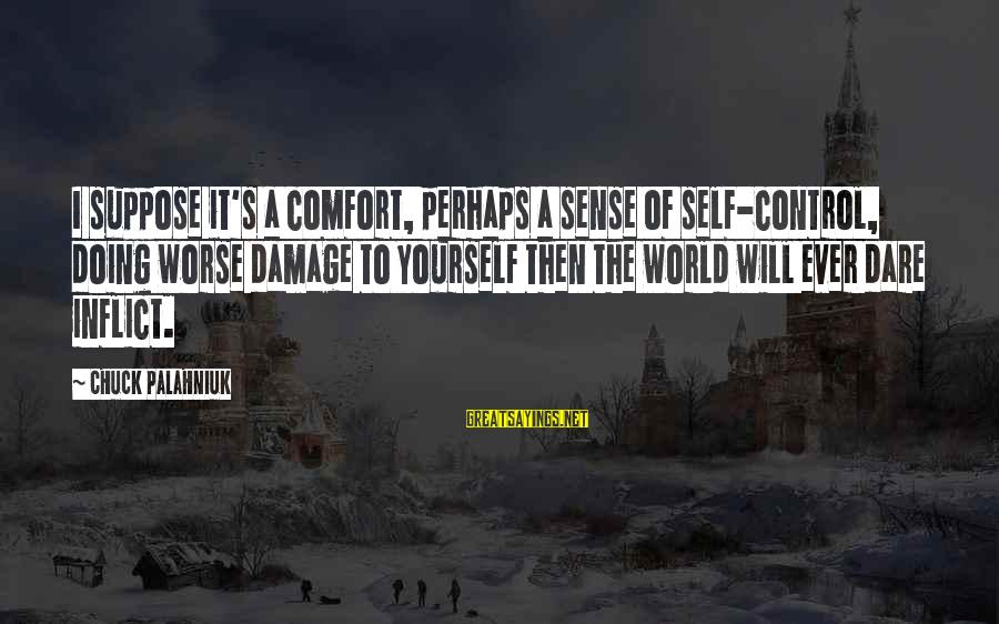 Yearking's Sayings By Chuck Palahniuk: I suppose it's a comfort, perhaps a sense of self-control, doing worse damage to yourself