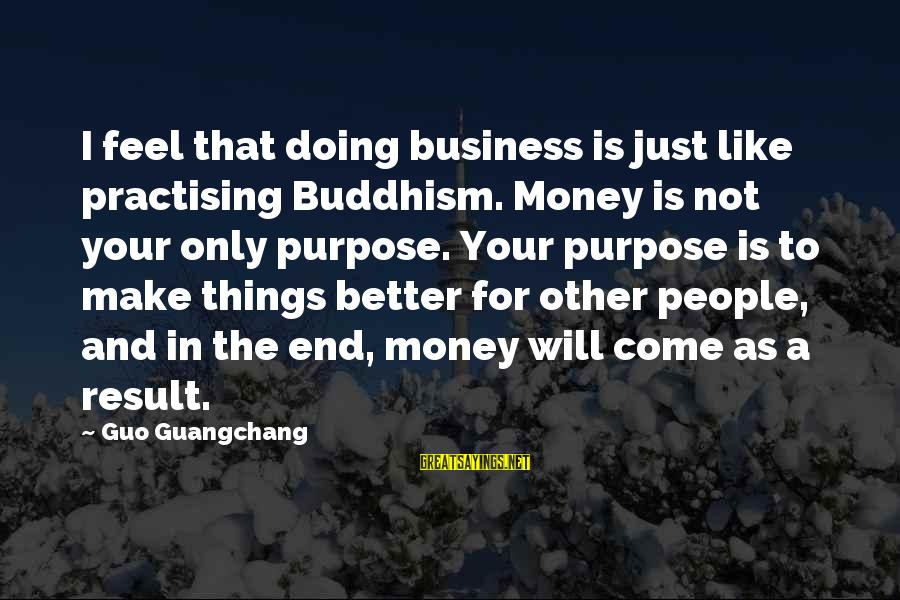 Yearking's Sayings By Guo Guangchang: I feel that doing business is just like practising Buddhism. Money is not your only