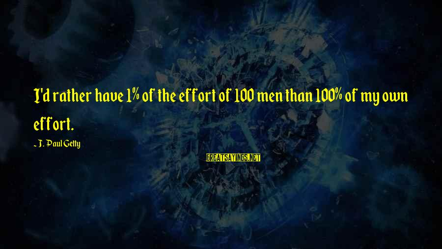 Yearking's Sayings By J. Paul Getty: I'd rather have 1% of the effort of 100 men than 100% of my own