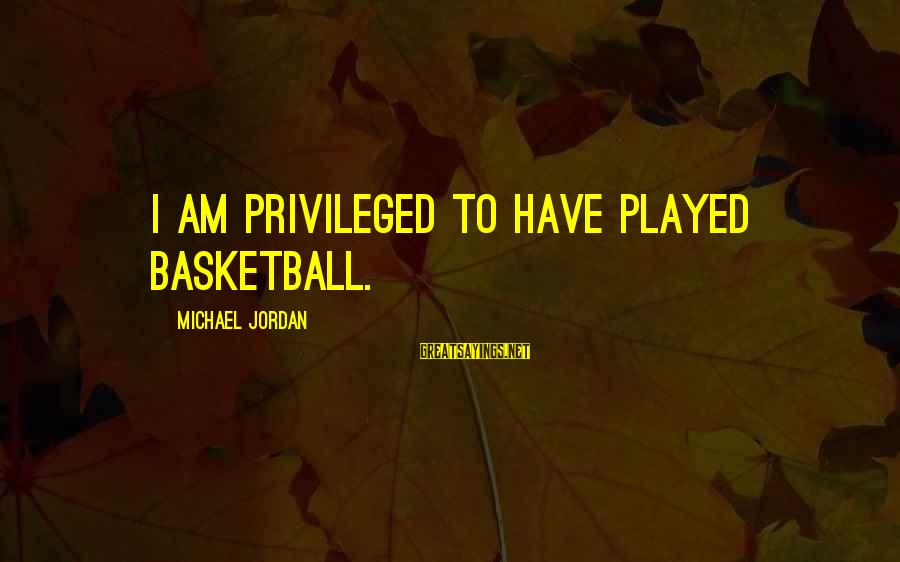 Yearking's Sayings By Michael Jordan: I am privileged to have played basketball.