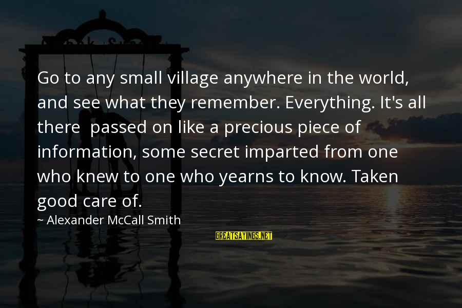 Yearns Sayings By Alexander McCall Smith: Go to any small village anywhere in the world, and see what they remember. Everything.