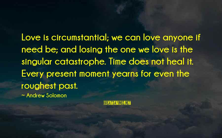Yearns Sayings By Andrew Solomon: Love is circumstantial; we can love anyone if need be; and losing the one we
